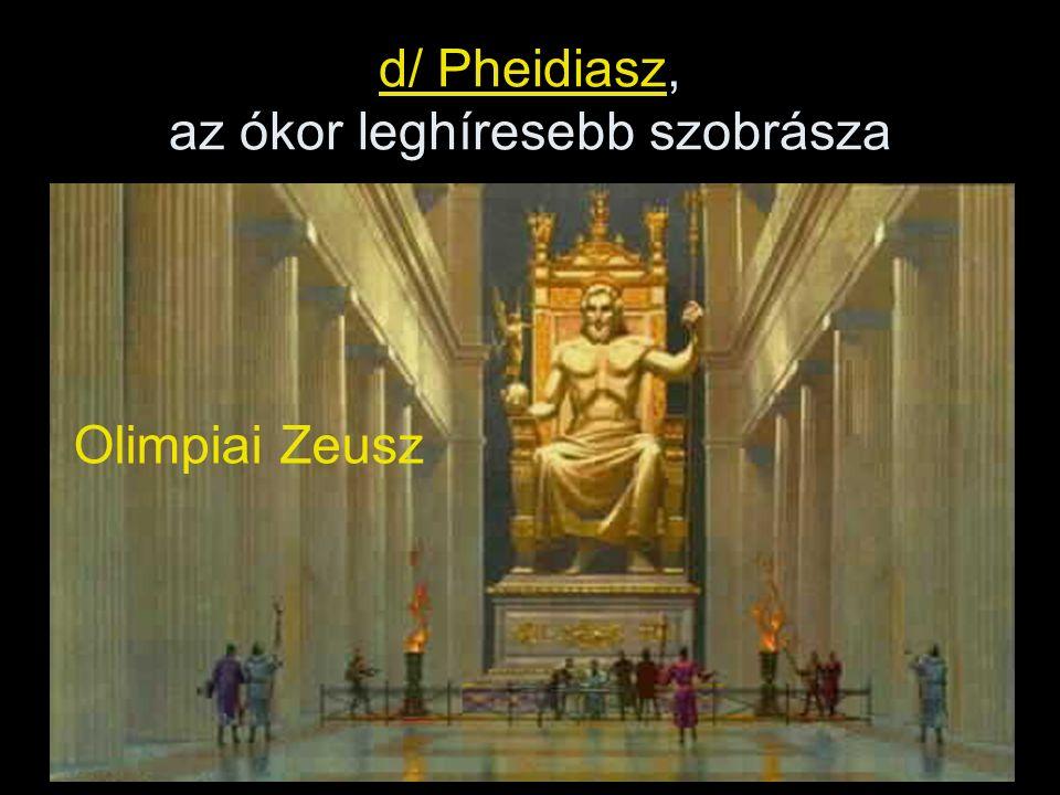 d/ Pheidiasz, az ókor leghíresebb szobrásza Olimpiai Zeusz