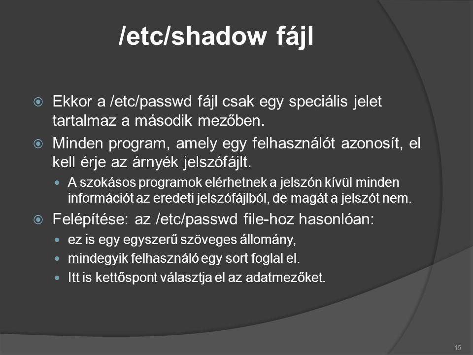  Árnyék fájl esetén a korábbi passwd bejegyzés a követezőre módosul: root:x:0:0:Rendszergazda:/root:/bin/bash luke:x:2332:1999:Luke Skywalker:/home/luke:/usr/local/bin/bash Az /etc/shadow tartalma ekkor: root:$1$q59x0VBc9KL$J:14435:0:Rendszergazda::::: luke:$6$2j6Geq78PU$Hdj1FVC:14437:1999:0::::37: 16 Árnyék jelszó példa