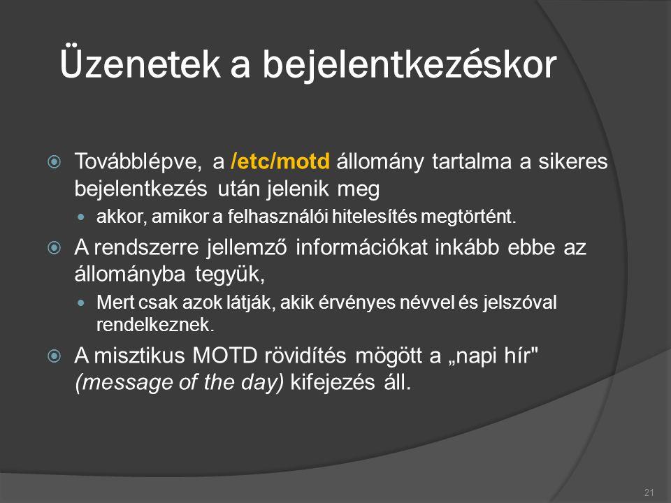 Üzenetek a bejelentkezéskor  Továbblépve, a /etc/motd állomány tartalma a sikeres bejelentkezés után jelenik meg akkor, amikor a felhasználói hitelesítés megtörtént.