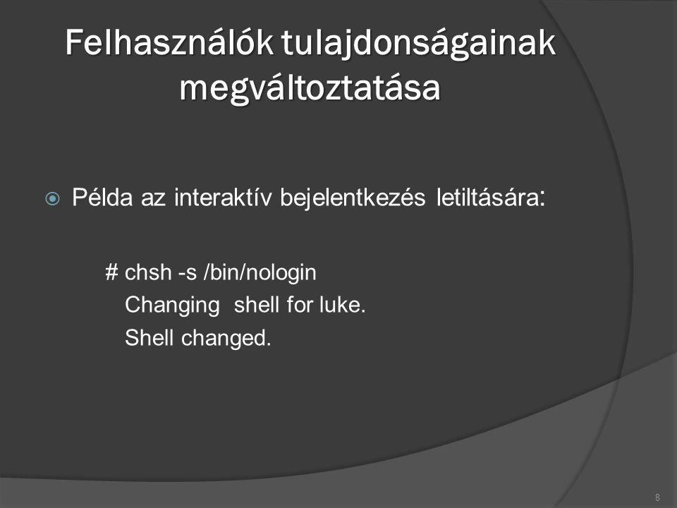 Felhasználók tulajdonságainak megváltoztatása  Példa az interaktív bejelentkezés letiltására : # chsh -s /bin/nologin Changing shell for luke.