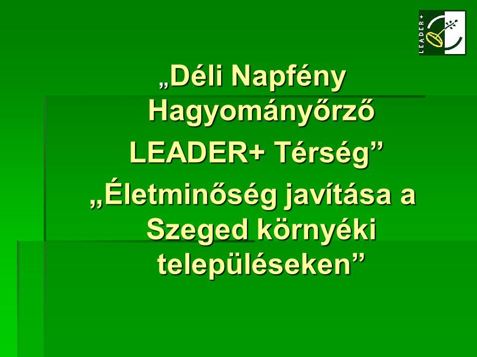 """"""" Déli Napfény Hagyományőrző LEADER+ Térség"""" LEADER+ Térség"""" """"Életminőség javítása a Szeged környéki településeken"""""""