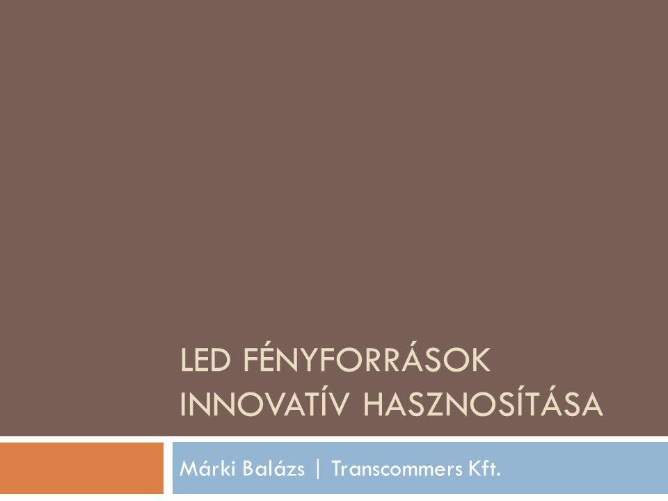 LED FÉNYFORRÁSOK INNOVATÍV HASZNOSÍTÁSA Márki Balázs | Transcommers Kft.