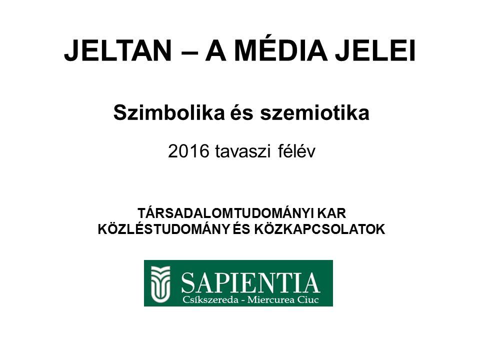 JELTAN – A MÉDIA JELEI Szimbolika és szemiotika 2016 tavaszi félév TÁRSADALOMTUDOMÁNYI KAR KÖZLÉSTUDOMÁNY ÉS KÖZKAPCSOLATOK