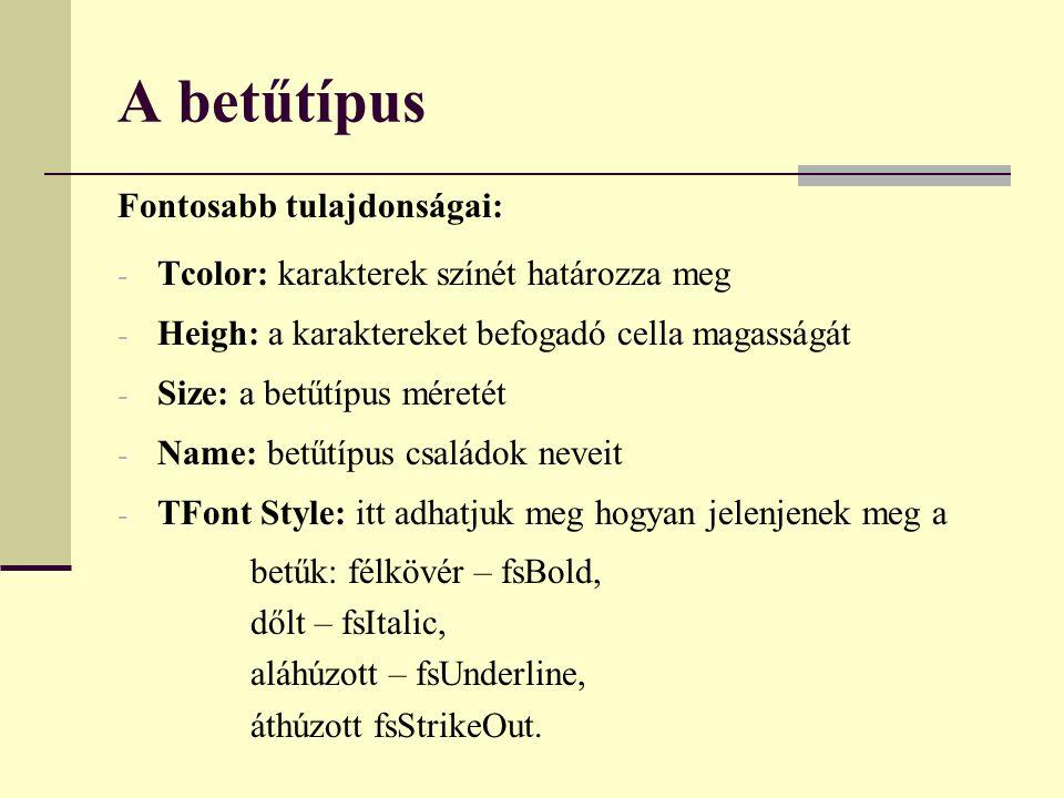 A betűtípus Fontosabb tulajdonságai: - Tcolor: karakterek színét határozza meg - Heigh: a karaktereket befogadó cella magasságát - Size: a betűtípus méretét - Name: betűtípus családok neveit - TFont Style: itt adhatjuk meg hogyan jelenjenek meg a betűk: félkövér – fsBold, dőlt – fsItalic, aláhúzott – fsUnderline, áthúzott fsStrikeOut.