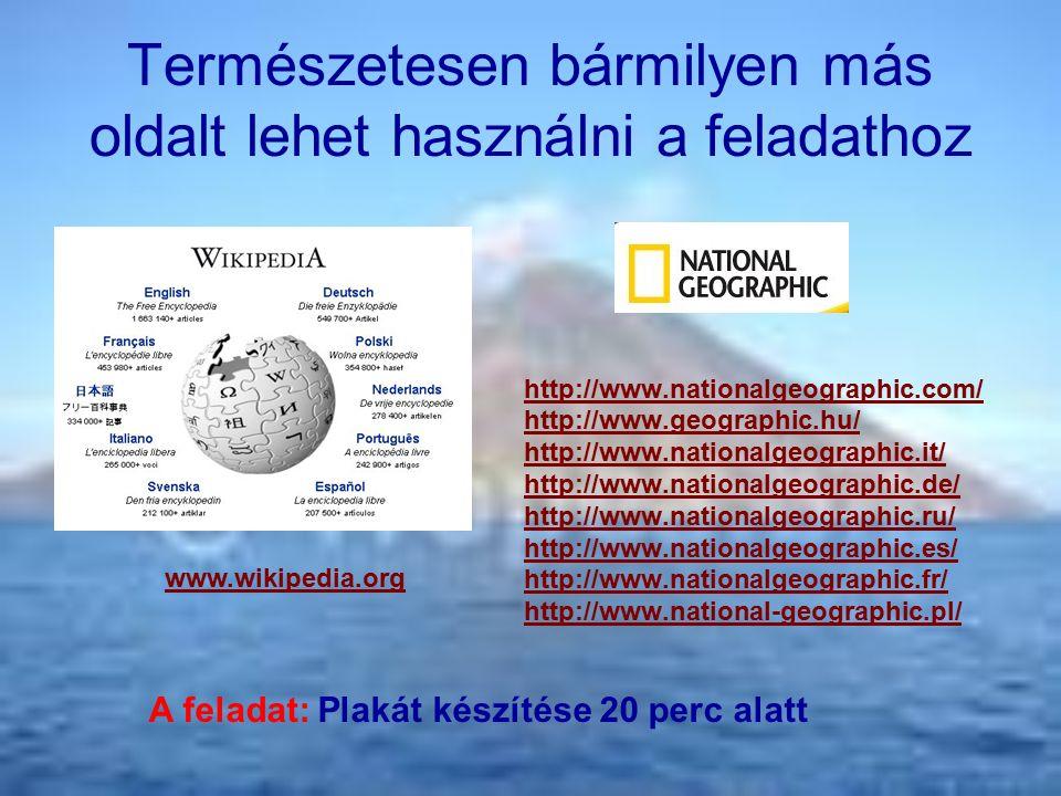 Természetesen bármilyen más oldalt lehet használni a feladathoz http://www.nationalgeographic.com/ http://www.geographic.hu/ http://www.nationalgeographic.it/ http://www.nationalgeographic.de/ http://www.nationalgeographic.ru/ http://www.nationalgeographic.es/ http://www.nationalgeographic.fr/ http://www.national-geographic.pl/ www.wikipedia.org A feladat: Plakát készítése 20 perc alatt