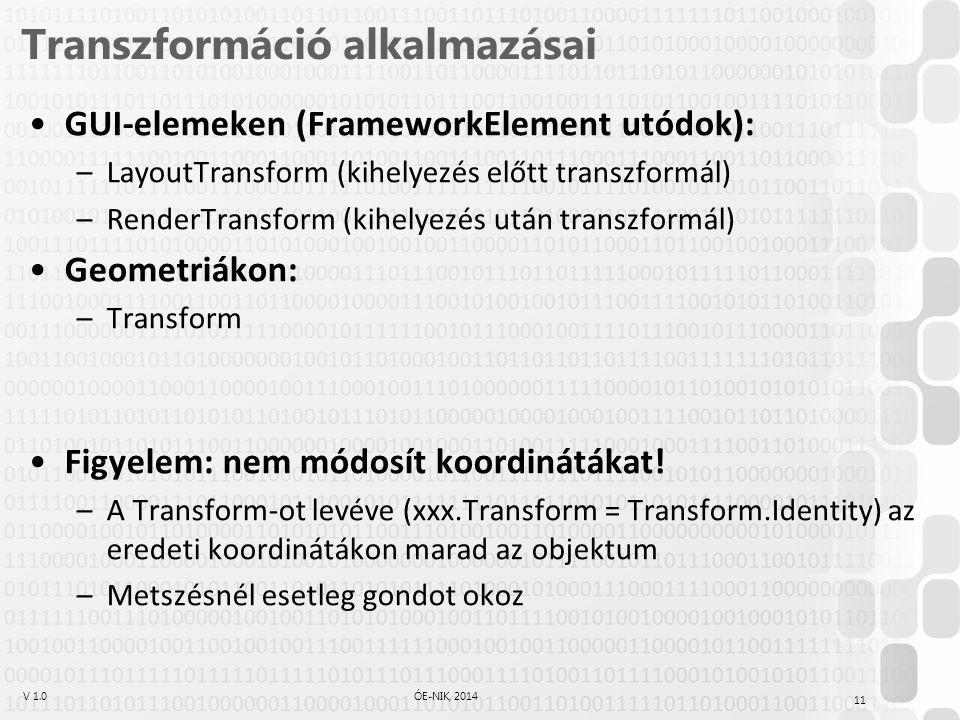 V 1.0ÓE-NIK, 2014 Transzformáció alkalmazásai GUI-elemeken (FrameworkElement utódok): –LayoutTransform (kihelyezés előtt transzformál) –RenderTransform (kihelyezés után transzformál) Geometriákon: –Transform Figyelem: nem módosít koordinátákat.