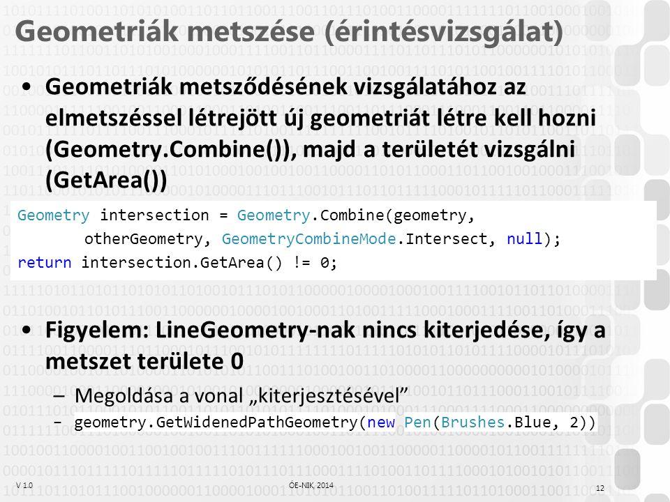 """V 1.0ÓE-NIK, 2014 Geometriák metszése (érintésvizsgálat) Geometriák metsződésének vizsgálatához az elmetszéssel létrejött új geometriát létre kell hozni (Geometry.Combine()), majd a területét vizsgálni (GetArea()) Figyelem: LineGeometry-nak nincs kiterjedése, így a metszet területe 0 –Megoldása a vonal """"kiterjesztésével –geometry.GetWidenedPathGeometry(new Pen(Brushes.Blue, 2)) Geometry intersection = Geometry.Combine(geometry, otherGeometry, GeometryCombineMode.Intersect, null); return intersection.GetArea() != 0; 12"""