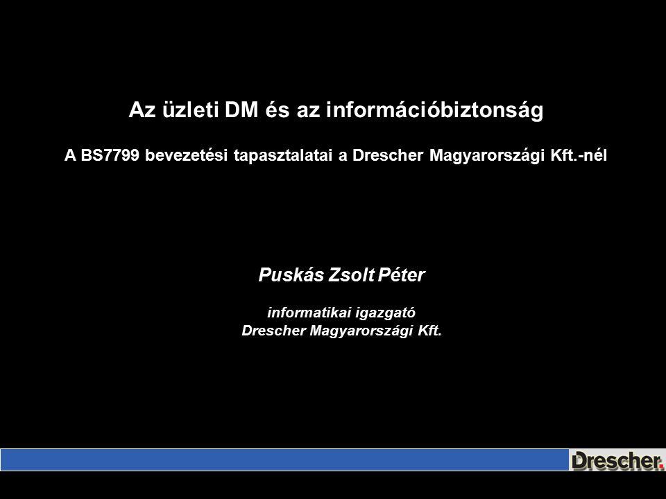 Az üzleti DM és az információbiztonság A BS7799 bevezetési tapasztalatai a Drescher Magyarországi Kft.-nél Puskás Zsolt Péter informatikai igazgató Drescher Magyarországi Kft.