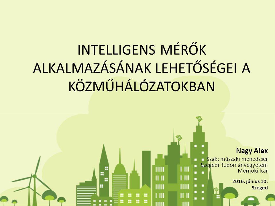INTELLIGENS MÉRŐK ALKALMAZÁSÁNAK LEHETŐSÉGEI A KÖZMŰHÁLÓZATOKBAN Nagy Alex Szak: műszaki menedzser Szegedi Tudományegyetem Mérnöki kar 2016.
