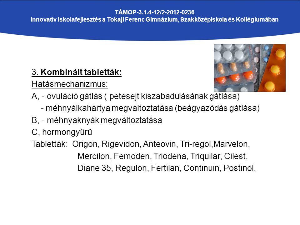 3. Kombinált tabletták: Hatásmechanizmus: A, - ovuláció gátlás ( petesejt kiszabadulásának gátlása) - méhnyálkahártya megváltoztatása (beágyazódás gát