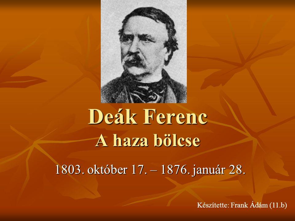 Deák Ferenc A haza bölcse 1803. október 17. – 1876. január 28. Készítette: Frank Ádám (11.b)