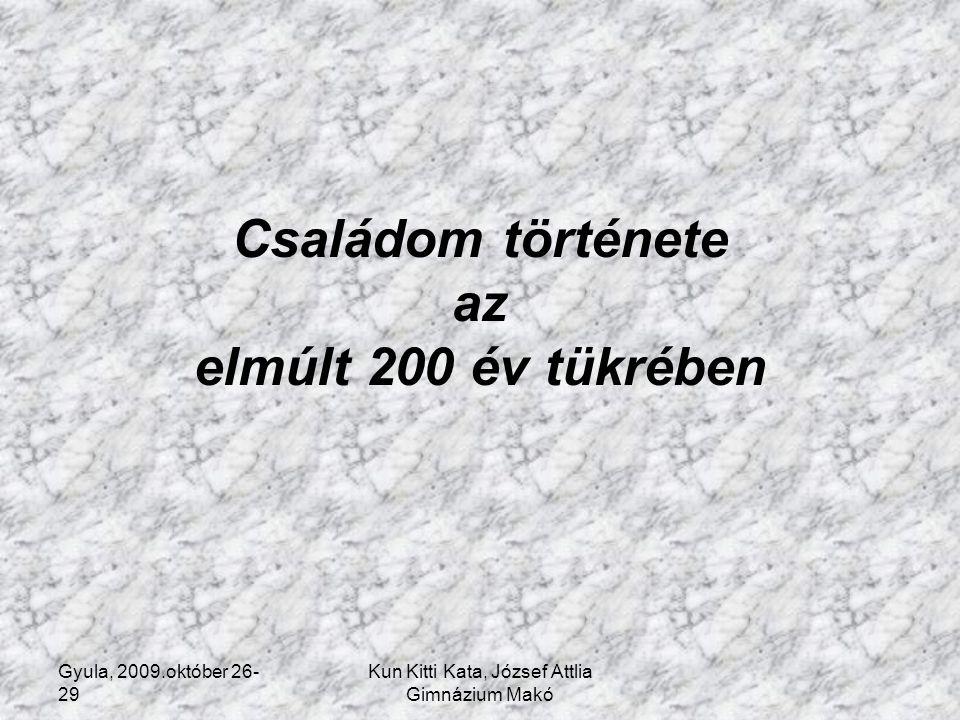 Gyula, 2009.október 26- 29 Kun Kitti Kata, József Attlia Gimnázium Makó Családom története az elmúlt 200 év tükrében