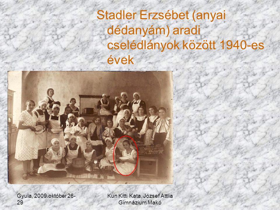Gyula, 2009.október 26- 29 Kun Kitti Kata, József Attlia Gimnázium Makó Stadler Erzsébet (anyai dédanyám) aradi cselédlányok között 1940-es évek