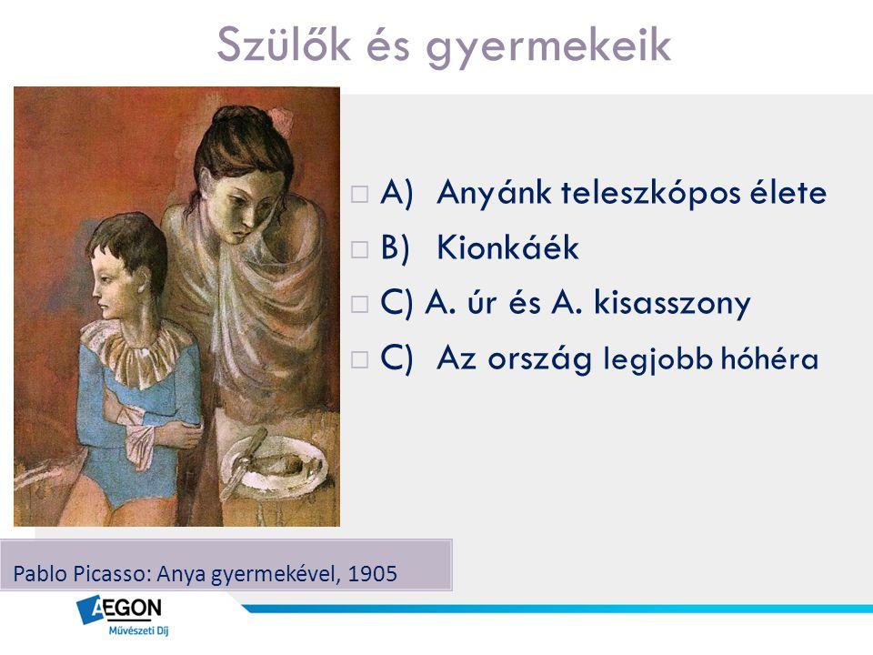 Szülők és gyermekeik Pablo Picasso: Anya gyermekével, 1905  A)Anyánk teleszkópos élete  B)Kionkáék  C) A. úr és A. kisasszony  C)Az ország legjobb