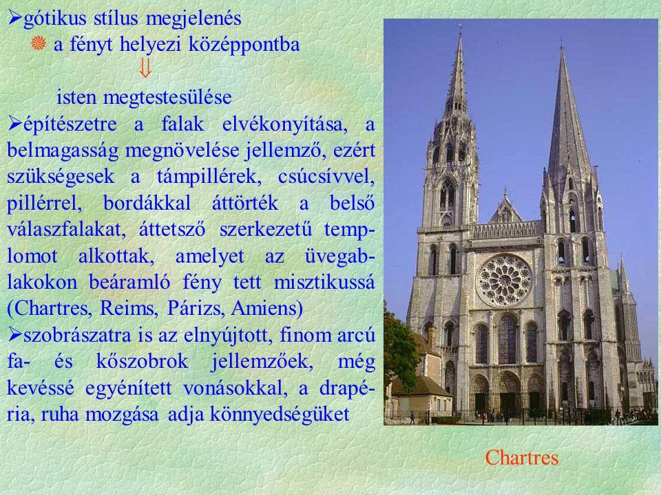 gótikus stílus megjelenés  a fényt helyezi középpontba  isten megtestesülése  építészetre a falak elvékonyítása, a belmagasság megnövelése jellemző, ezért szükségesek a támpillérek, csúcsívvel, pillérrel, bordákkal áttörték a belső válaszfalakat, áttetsző szerkezetű temp- lomot alkottak, amelyet az üvegab- lakokon beáramló fény tett misztikussá (Chartres, Reims, Párizs, Amiens)  szobrászatra is az elnyújtott, finom arcú fa- és kőszobrok jellemzőek, még kevéssé egyénített vonásokkal, a drapé- ria, ruha mozgása adja könnyedségüket Chartres