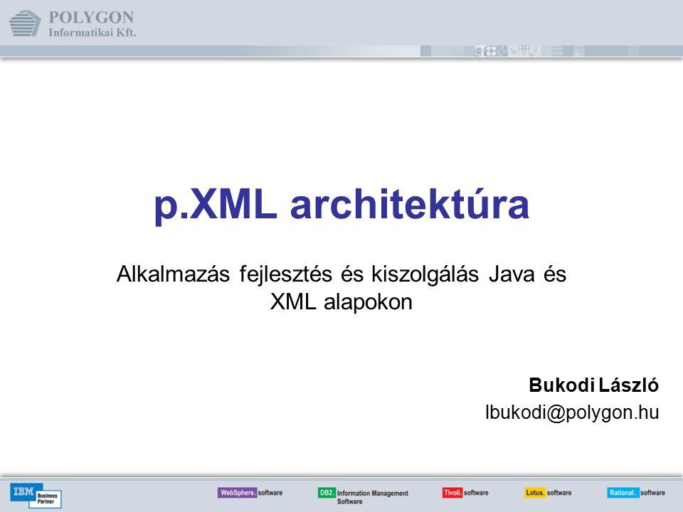 p.XML architektúra Alkalmazás fejlesztés és kiszolgálás Java és XML alapokon Bukodi László lbukodi@polygon.hu