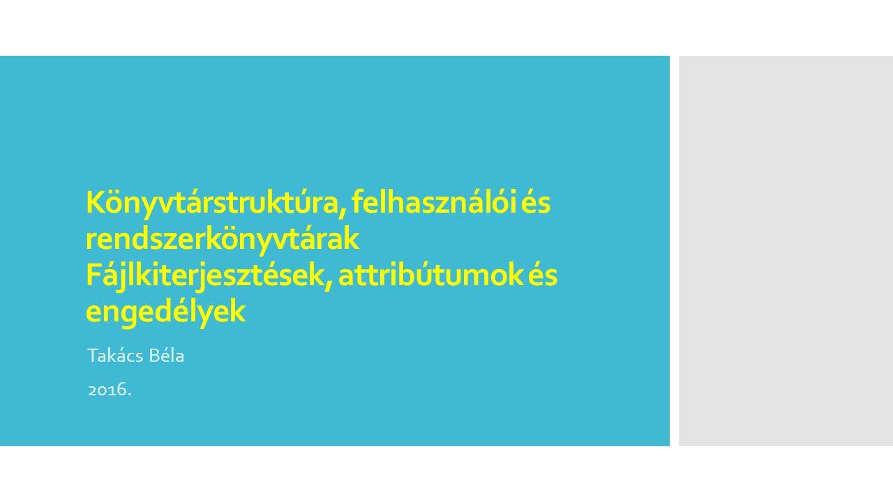 Könyvtárstruktúra, felhasználói és rendszerkönyvtárak Fájlkiterjesztések, attribútumok és engedélyek Takács Béla 2016.
