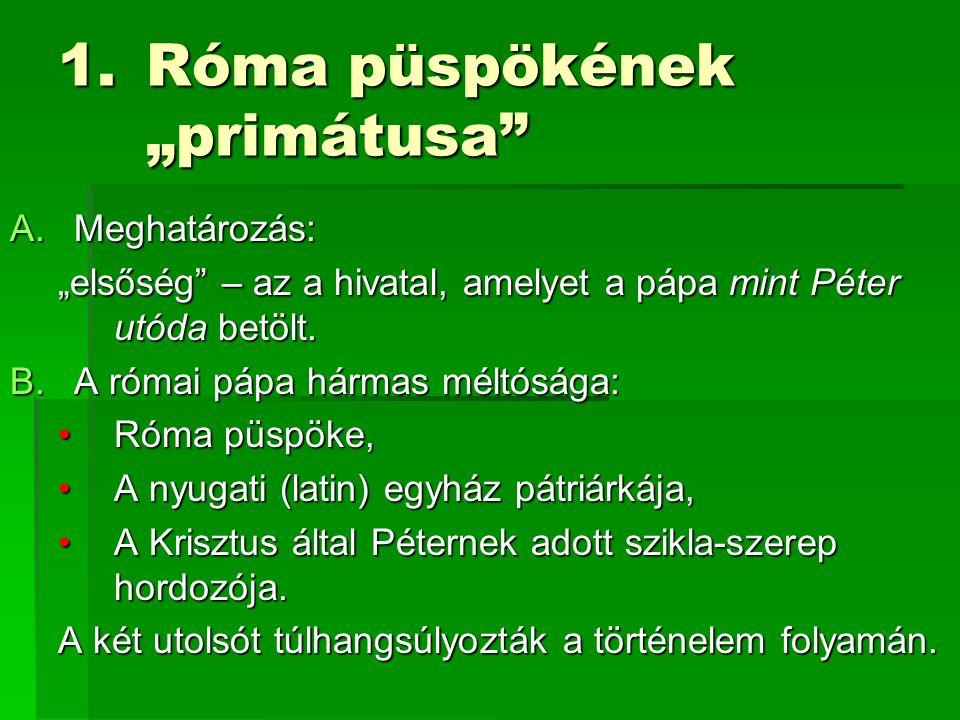 """1.Róma püspökének """"primátusa A.Meghatározás: """"elsőség – az a hivatal, amelyet a pápa mint Péter utóda betölt."""