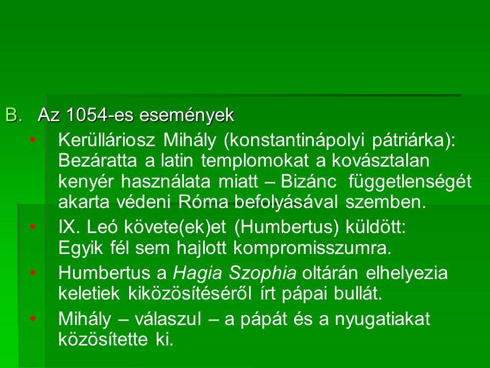 B.Az 1054-es események Kerülláriosz Mihály (konstantinápolyi pátriárka): Bezáratta a latin templomokat a kovásztalan kenyér használata miatt – Bizánc függetlenségét akarta védeni Róma befolyásával szemben.