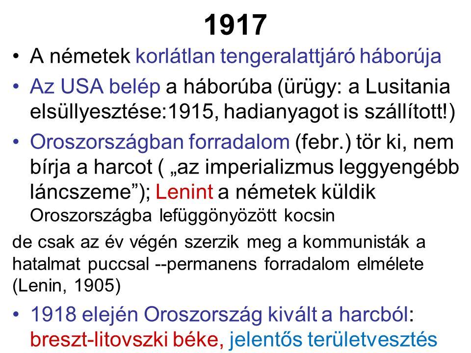 """1917 A németek korlátlan tengeralattjáró háborúja Az USA belép a háborúba (ürügy: a Lusitania elsüllyesztése:1915, hadianyagot is szállított!) Oroszországban forradalom (febr.) tör ki, nem bírja a harcot ( """"az imperializmus leggyengébb láncszeme ); Lenint a németek küldik Oroszországba lefüggönyözött kocsin de csak az év végén szerzik meg a kommunisták a hatalmat puccsal --permanens forradalom elmélete (Lenin, 1905) 1918 elején Oroszország kivált a harcból: breszt-litovszki béke, jelentős területvesztés"""