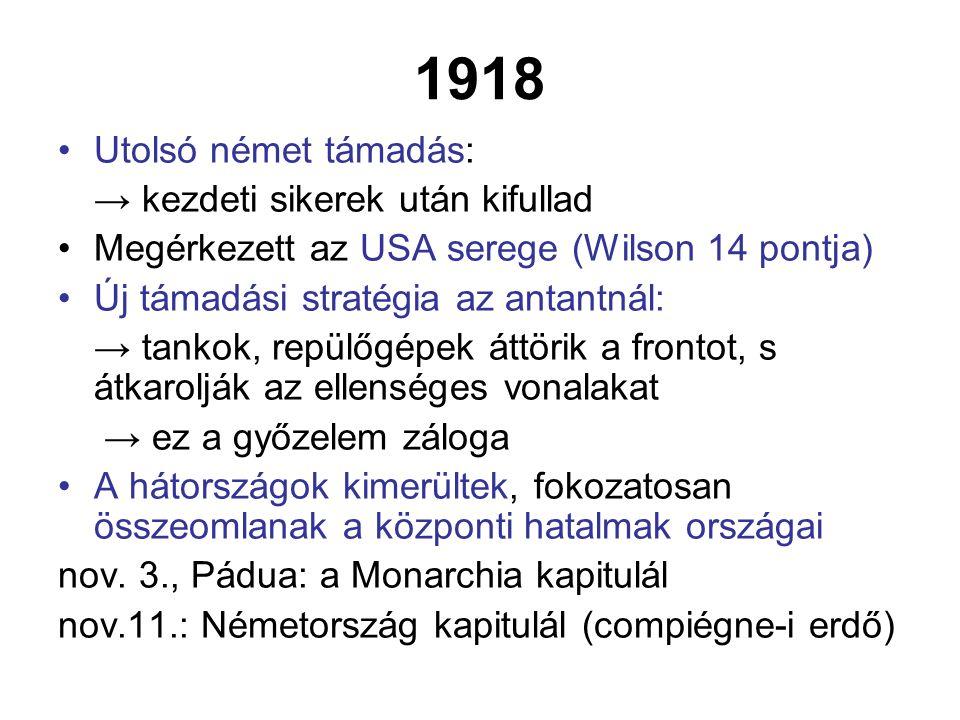 1918 Utolsó német támadás: → kezdeti sikerek után kifullad Megérkezett az USA serege (Wilson 14 pontja) Új támadási stratégia az antantnál: → tankok, repülőgépek áttörik a frontot, s átkarolják az ellenséges vonalakat → ez a győzelem záloga A hátországok kimerültek, fokozatosan összeomlanak a központi hatalmak országai nov.