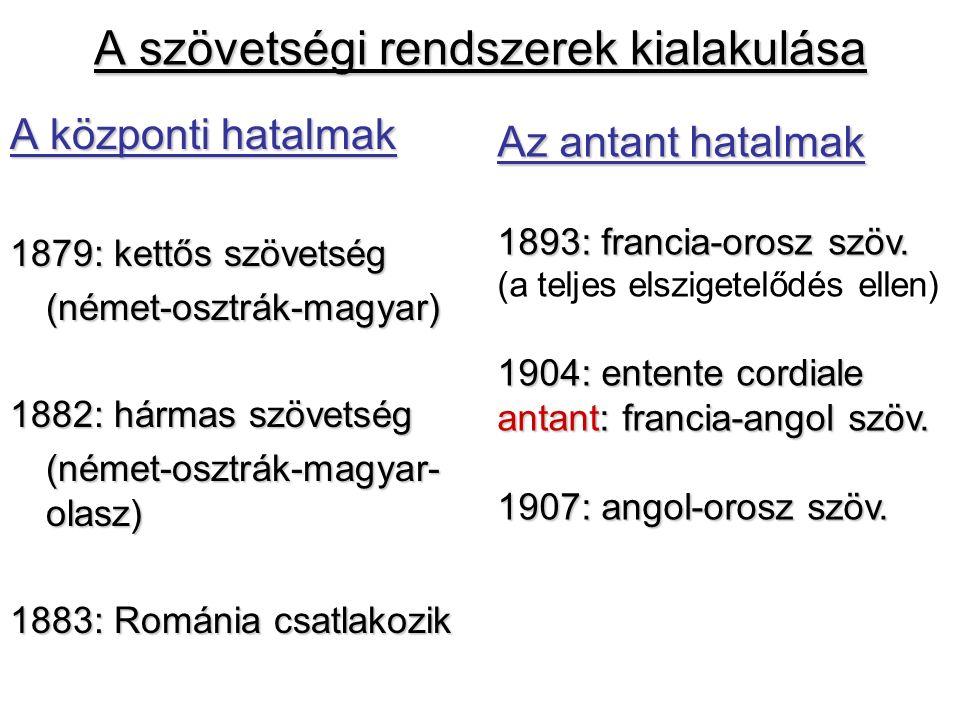 A szövetségi rendszerek kialakulása A központi hatalmak 1879: kettős szövetség (német-osztrák-magyar) 1882: hármas szövetség (német-osztrák-magyar- ol