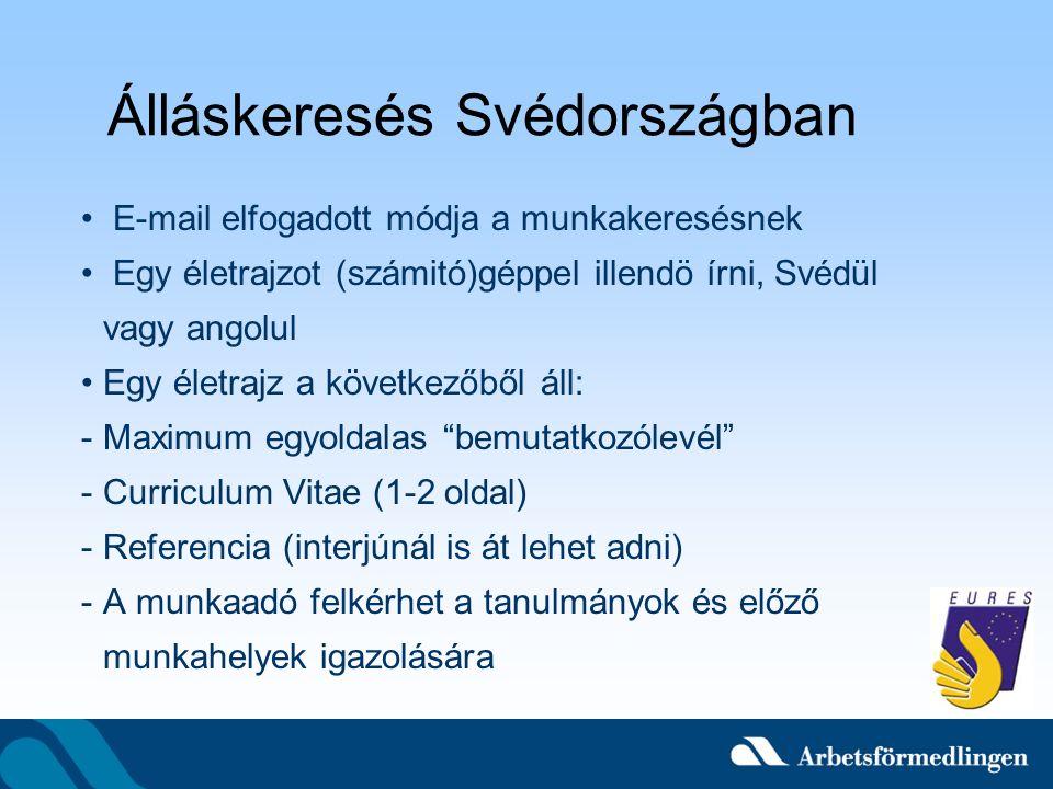 Álláskeresés Svédországban E-mail elfogadott módja a munkakeresésnek Egy életrajzot (számitó)géppel illendö írni, Svédül vagy angolul Egy életrajz a következőből áll: -Maximum egyoldalas bemutatkozólevél -Curriculum Vitae (1-2 oldal) -Referencia (interjúnál is át lehet adni) -A munkaadó felkérhet a tanulmányok és előző munkahelyek igazolására