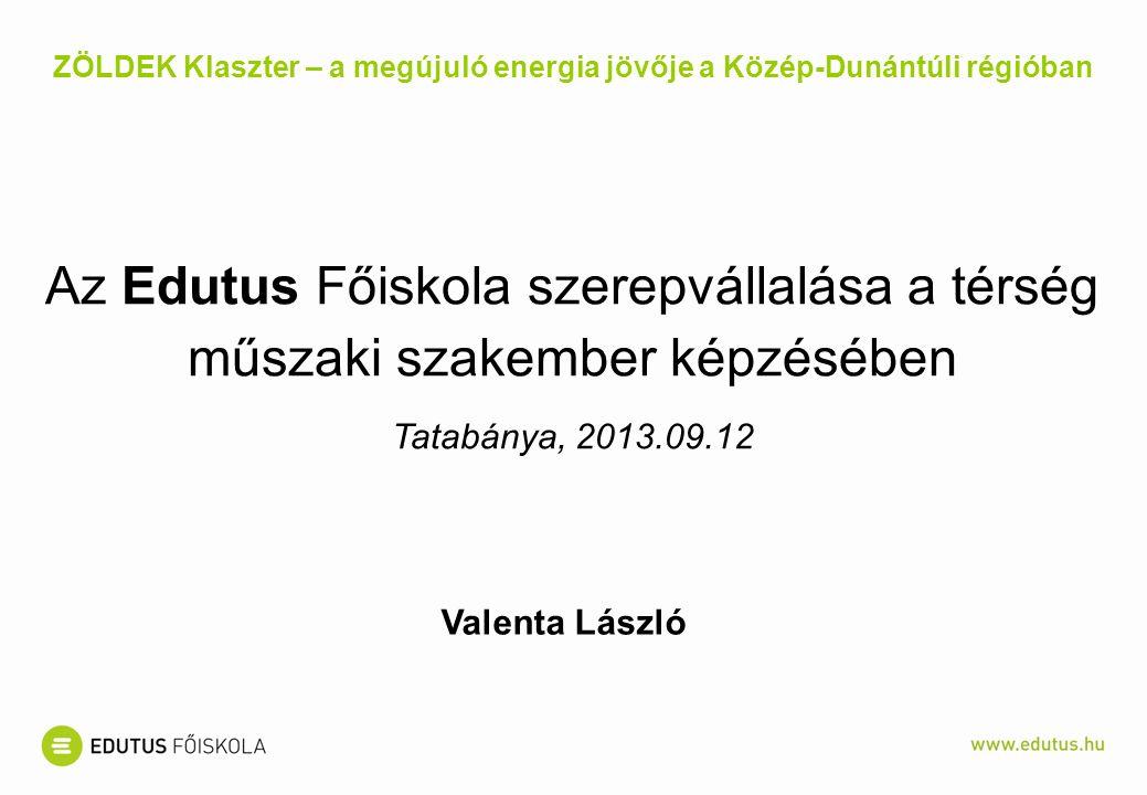 Az Edutus Főiskola szerepvállalása a térség műszaki szakember képzésében Tatabánya, 2013.09.12 ZÖLDEK Klaszter – a megújuló energia jövője a Közép-Dunántúli régióban Valenta László