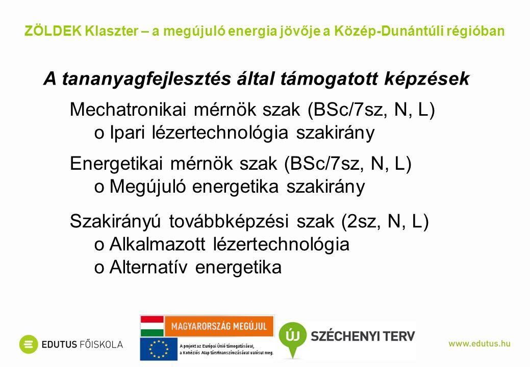 A tananyagfejlesztés által támogatott képzések Mechatronikai mérnök szak (BSc/7sz, N, L) oIpari lézertechnológia szakirány Energetikai mérnök szak (BSc/7sz, N, L) oMegújuló energetika szakirány Szakirányú továbbképzési szak (2sz, N, L) oAlkalmazott lézertechnológia oAlternatív energetika ZÖLDEK Klaszter – a megújuló energia jövője a Közép-Dunántúli régióban