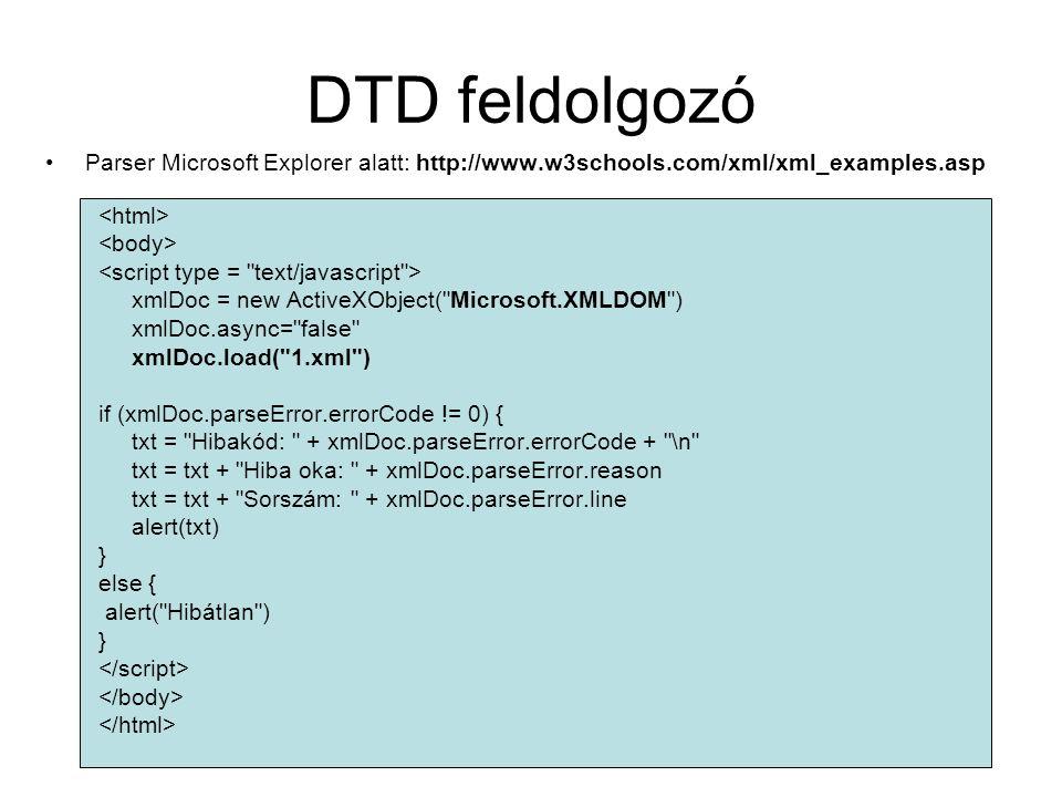DTD feldolgozó Parser Microsoft Explorer alatt: http://www.w3schools.com/xml/xml_examples.asp xmlDoc = new ActiveXObject( Microsoft.XMLDOM ) xmlDoc.async= false xmlDoc.load( 1.xml ) if (xmlDoc.parseError.errorCode != 0) { txt = Hibakód: + xmlDoc.parseError.errorCode + \n txt = txt + Hiba oka: + xmlDoc.parseError.reason txt = txt + Sorszám: + xmlDoc.parseError.line alert(txt) } else { alert( Hibátlan ) }