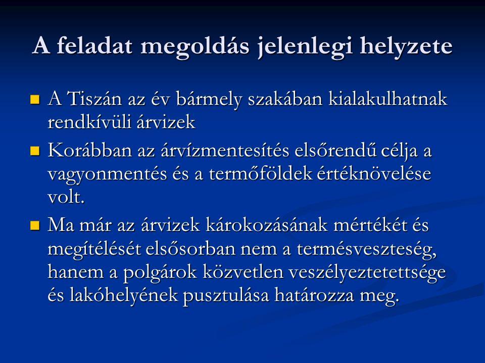 A feladat megoldás jelenlegi helyzete A Tiszán az év bármely szakában kialakulhatnak rendkívüli árvizek A Tiszán az év bármely szakában kialakulhatnak rendkívüli árvizek Korábban az árvízmentesítés elsőrendű célja a vagyonmentés és a termőföldek értéknövelése volt.