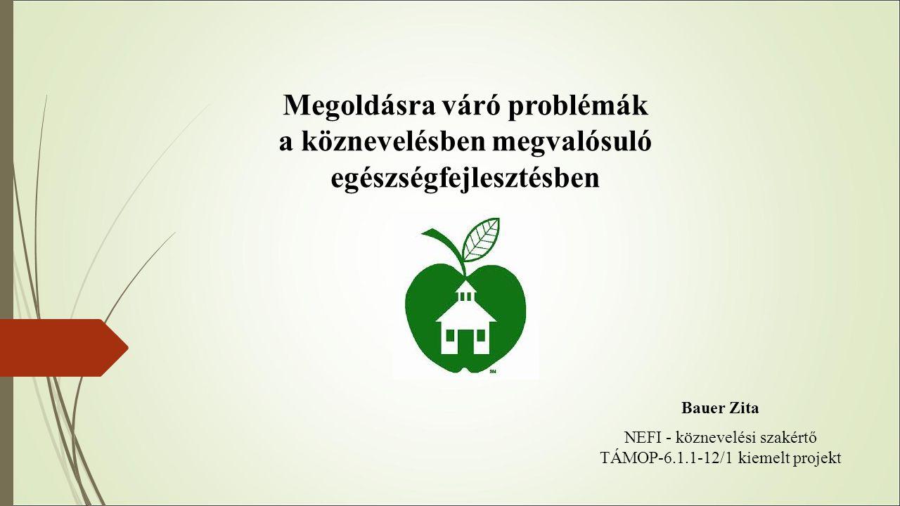 Megoldásra váró problémák a köznevelésben megvalósuló egészségfejlesztésben Bauer Zita NEFI - köznevelési szakértő TÁMOP-6.1.1-12/1 kiemelt projekt