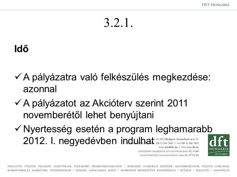 3.2.1. Idő A pályázatra való felkészülés megkezdése: azonnal A pályázatot az Akcióterv szerint 2011 novemberétől lehet benyújtani Nyertesség esetén a