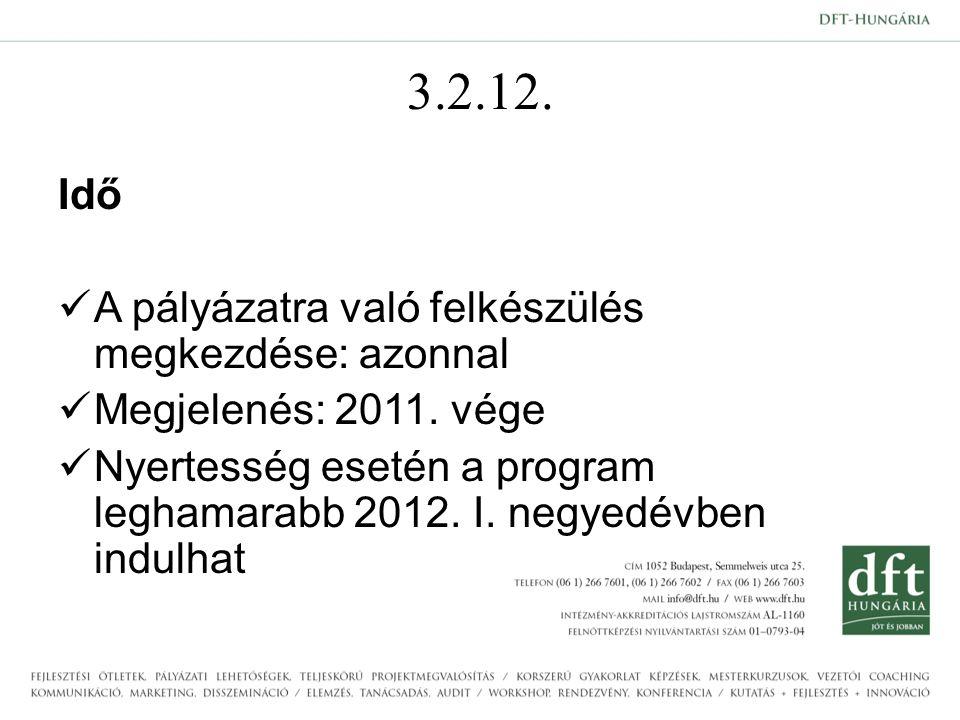 3.2.12. Idő A pályázatra való felkészülés megkezdése: azonnal Megjelenés: 2011. vége Nyertesség esetén a program leghamarabb 2012. I. negyedévben indu
