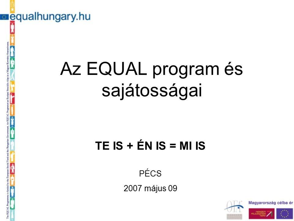 Az EQUAL program és sajátosságai TE IS + ÉN IS = MI IS PÉCS 2007 május 09