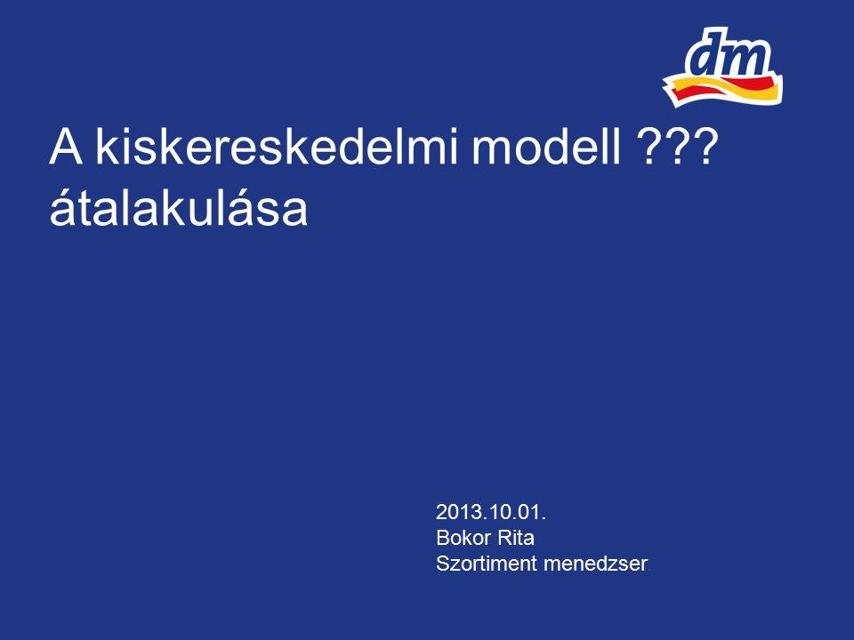 A kiskereskedelmi modell átalakulása 2013.10.01. Bokor Rita Szortiment menedzser.