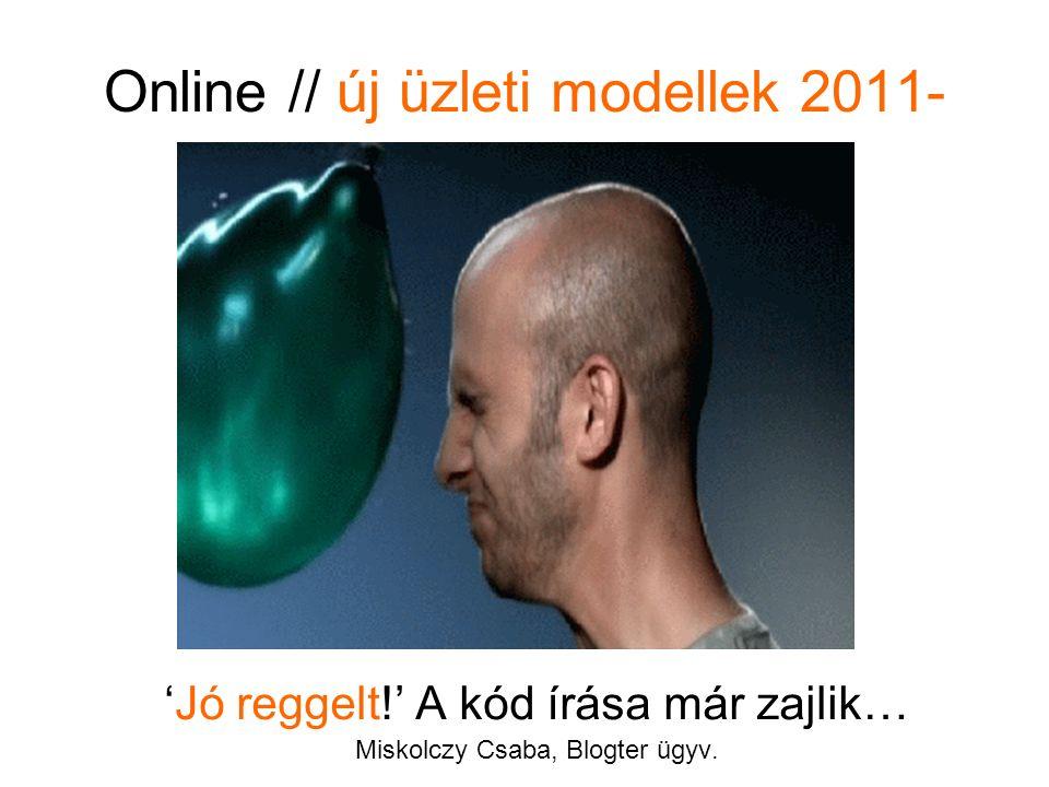 Online // új üzleti modellek 2011- 'Jó reggelt!' A kód írása már zajlik… Miskolczy Csaba, Blogter ügyv.
