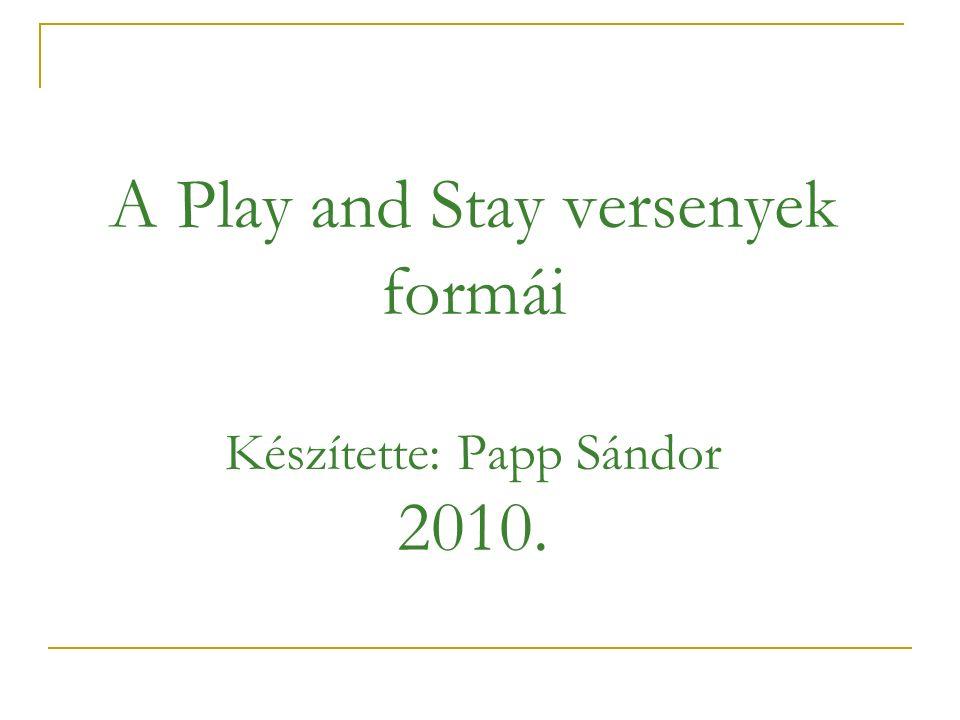 A Play and Stay versenyek formái Készítette: Papp Sándor 2010.