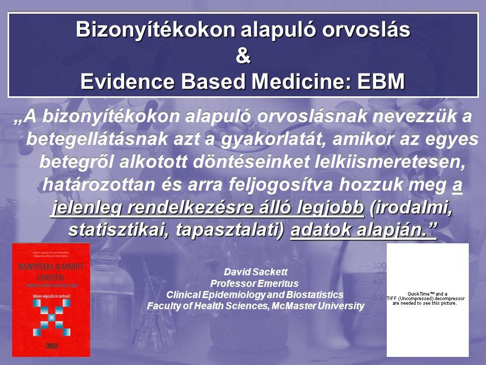 """Bizonyítékokon alapuló orvoslás & Evidence Based Medicine: EBM jelenleg rendelkezésre álló legjobb (irodalmi, statisztikai, tapasztalati) adatok alapján. """"A bizonyítékokon alapuló orvoslásnak nevezzük a betegellátásnak azt a gyakorlatát, amikor az egyes betegről alkotott döntéseinket lelkiismeretesen, határozottan és arra feljogosítva hozzuk meg a jelenleg rendelkezésre álló legjobb (irodalmi, statisztikai, tapasztalati) adatok alapján. David Sackett Professor Emeritus Clinical Epidemiology and Biostatistics Faculty of Health Sciences, McMaster University"""