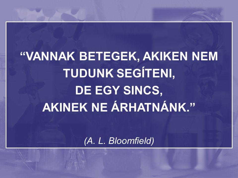 VANNAK BETEGEK, AKIKEN NEM TUDUNK SEGÍTENI, DE EGY SINCS, AKINEK NE ÁRHATNÁNK. (A. L. Bloomfield)