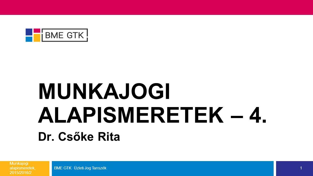 MUNKAJOGI ALAPISMERETEK – 4. Dr. Csőke Rita Munkajogi alapismeretek, 2015/2016/2. BME GTK Üzleti Jog Tanszék1