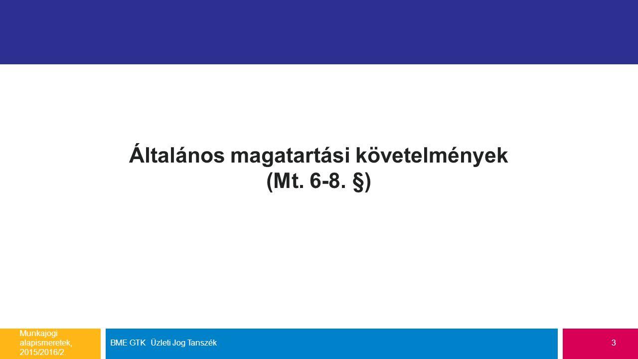 Általános magatartási követelmények (Mt. 6-8. §) Munkajogi alapismeretek, 2015/2016/2. BME GTK Üzleti Jog Tanszék3