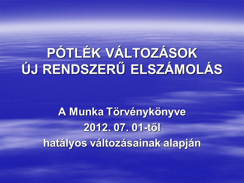 PÓTLÉK VÁLTOZÁSOK ÚJ RENDSZERŰ ELSZÁMOLÁS A Munka Törvénykönyve 2012.