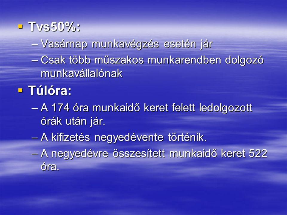  Tvs50%: –Vasárnap munkavégzés esetén jár –Csak több műszakos munkarendben dolgozó munkavállalónak  Túlóra: –A 174 óra munkaidő keret felett ledolgozott órák után jár.