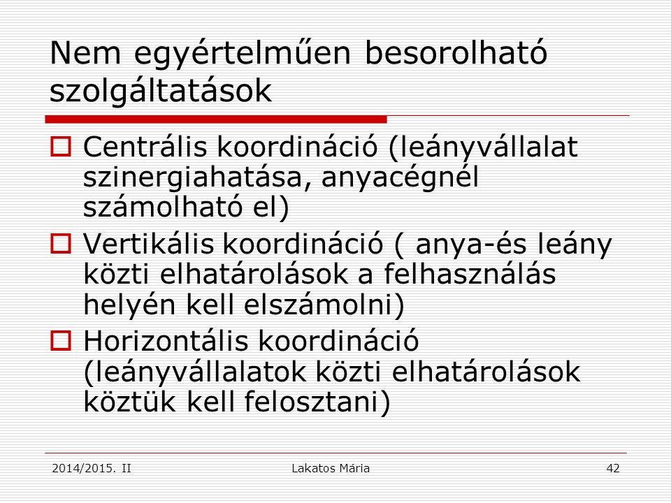 Lakatos Mária 42 Nem egyértelműen besorolható szolgáltatások  Centrális koordináció (leányvállalat szinergiahatása, anyacégnél számolható el)  Vertikális koordináció ( anya-és leány közti elhatárolások a felhasználás helyén kell elszámolni)  Horizontális koordináció (leányvállalatok közti elhatárolások köztük kell felosztani) 2014/2015.