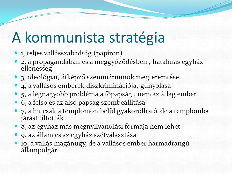 A kommunista stratégia 1, teljes vallásszabadság (papíron) 2, a propagandában és a meggyőződésben, hatalmas egyház ellenesség 3, ideológiai, átképző s