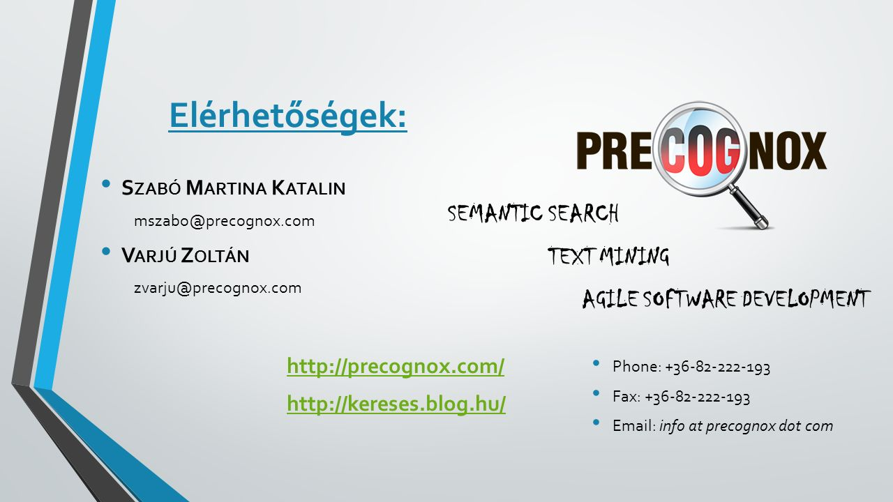 Elérhetőségek: http://precognox.com/ http://kereses.blog.hu/ SEMANTIC SEARCH TEXT MINING AGILE SOFTWARE DEVELOPMENT Phone: +36-82-222-193 Fax: +36-82-222-193 Email: info at precognox dot com S ZABÓ M ARTINA K ATALIN mszabo@precognox.com V ARJÚ Z OLTÁN zvarju@precognox.com
