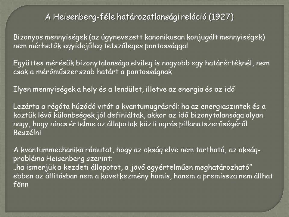 """A Heisenberg-féle határozatlansági reláció (1927) Bizonyos mennyiségek (az úgynevezett kanonikusan konjugált mennyiségek) nem mérhetők egyidejűleg tetszőleges pontossággal Együttes mérésük bizonytalansága elvileg is nagyobb egy határértéknél, nem csak a mérőműszer szab határt a pontosságnak Ilyen mennyiségek a hely és a lendület, illetve az energia és az idő Lezárta a régóta húzódó vitát a kvantumugrásról: ha az energiaszintek és a köztük lévő különbségek jól definiáltak, akkor az idő bizonytalansága olyan nagy, hogy nincs értelme az állapotok közti ugrás pillanatszerűségéről Beszélni A kvantummechanika rámutat, hogy az okság elve nem tartható, az okság- probléma Heisenberg szerint: """"ha ismerjük a kezdeti állapotot, a jövő egyértelműen meghatározható ebben az állításban nem a következmény hamis, hanem a premissza nem állhat fönn"""