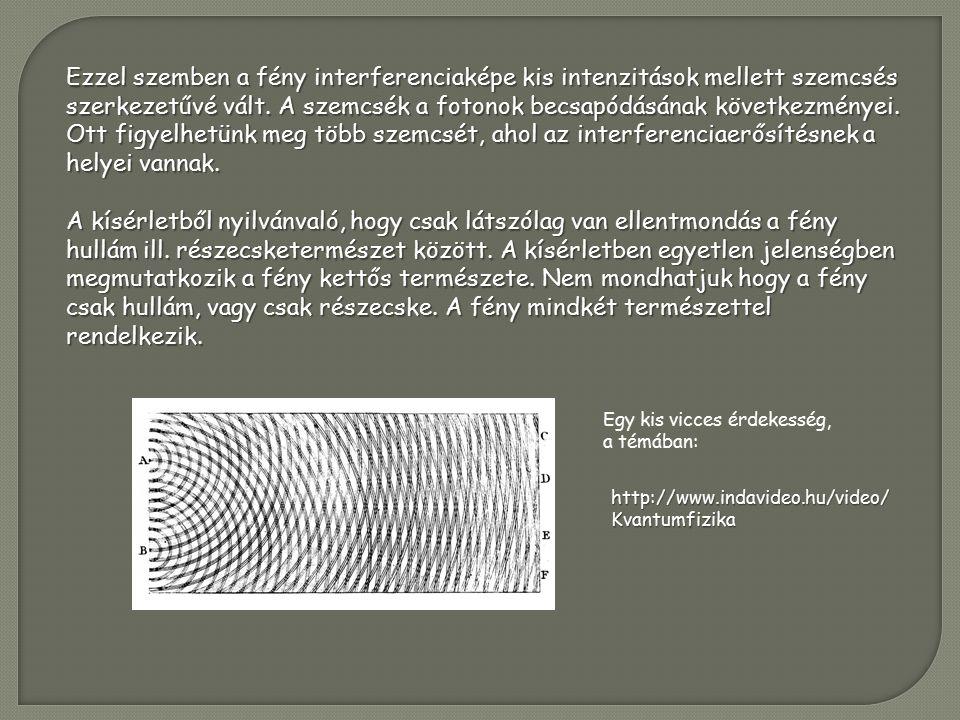 Egy kis vicces érdekesség, a témában: http://www.indavideo.hu/video/ Kvantumfizika Ezzel szemben a fény interferenciaképe kis intenzitások mellett szemcsés szerkezetűvé vált.