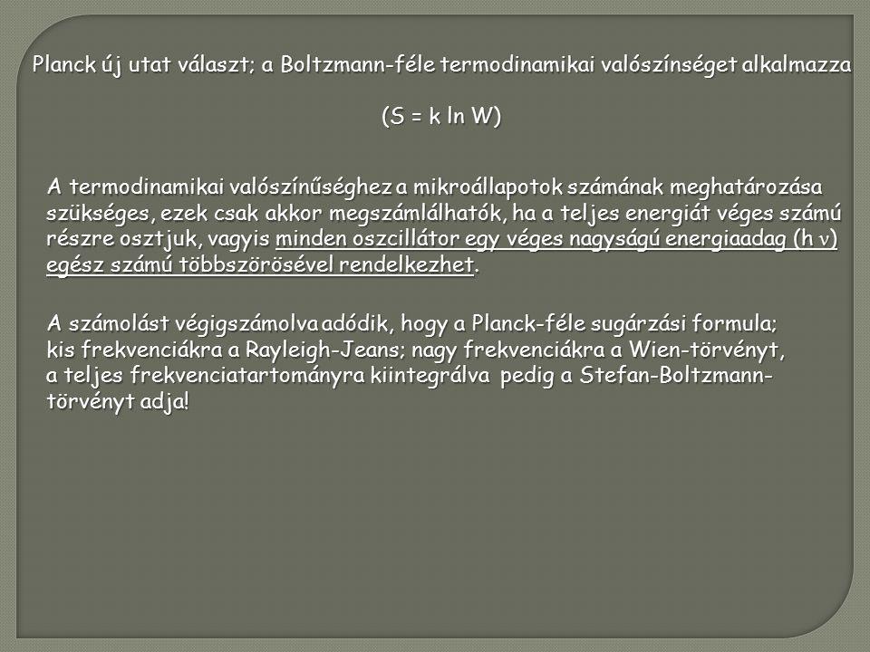 Planck új utat választ; a Boltzmann-féle termodinamikai valószínséget alkalmazza (S = k ln W) A termodinamikai valószínűséghez a mikroállapotok számának meghatározása szükséges, ezek csak akkor megszámlálhatók, ha a teljes energiát véges számú részre osztjuk, vagyis minden oszcillátor egy véges nagyságú energiaadag (h ν ) egész számú többszörösével rendelkezhet.
